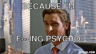 american-psycho-meme-generator-because-i-m-f-ing-psycho-838cbe.jpg